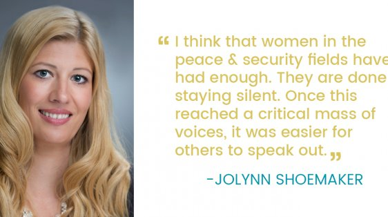 """I think that women in the peace & security fields have had enough. They are done staying silent. Once this reached a critical mass of voices, it was easier for others to speak out""- Jolynn Shoemaker"